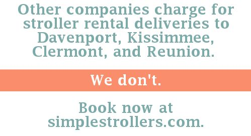 Other companies charge for stroller rental deliveries to Davenport, Kissimmee, Clermont, and Reunion. We don't. simplestrollers.com